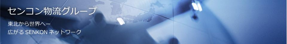センコン物流グループ 東北から世界へー 広がるSENKONネットワーク